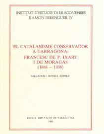 El catalanisme conservador a Tarragona: Francesc de P. Ixart i de Moragas (1868-1936)