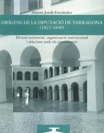 Orígens de la Diputació de Tarragona (1822-1840). Divisió territorial, organització institucional i relacions amb els ajuntaments